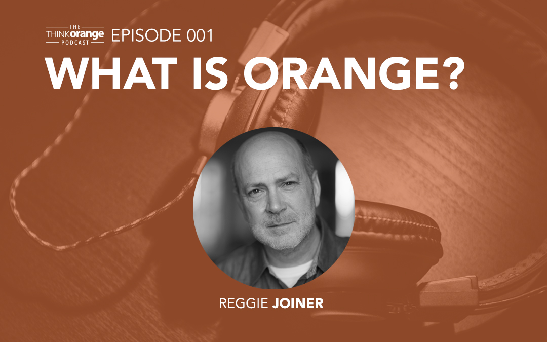 001: What Is Orange? – Reggie Joiner on How Your Church Can Influence the Faith of Kids and Students